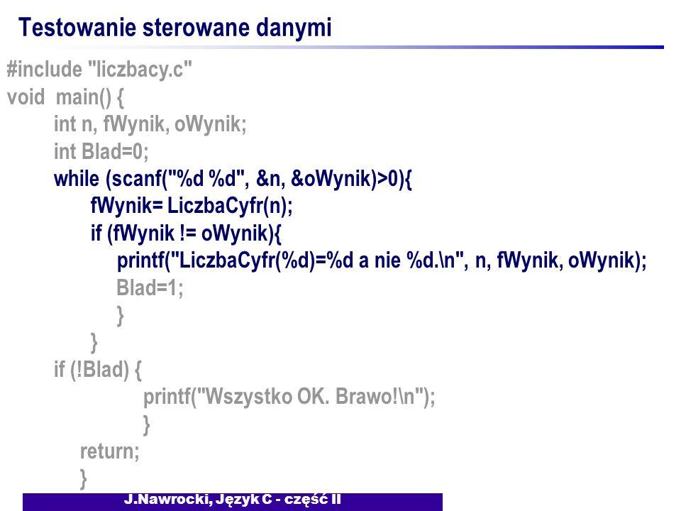 J.Nawrocki, Język C - część II Testowanie sterowane danymi #include liczbacy.c void main() { int n, fWynik, oWynik; int Blad=0; while (scanf( %d %d , &n, &oWynik)>0){ fWynik= LiczbaCyfr(n); if (fWynik != oWynik){ printf( LiczbaCyfr(%d)=%d a nie %d.\n , n, fWynik, oWynik); Blad=1; } if (!Blad) { printf( Wszystko OK.