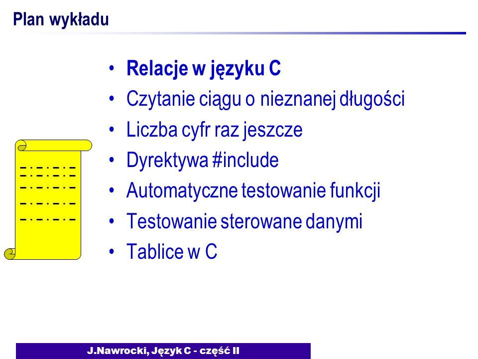 J.Nawrocki, Język C - część II Plan wykładu Relacje w języku C Czytanie ciągu o nieznanej długości Liczba cyfr raz jeszcze Dyrektywa #include Automatyczne testowanie funkcji Testowanie sterowane danymi Tablice w C