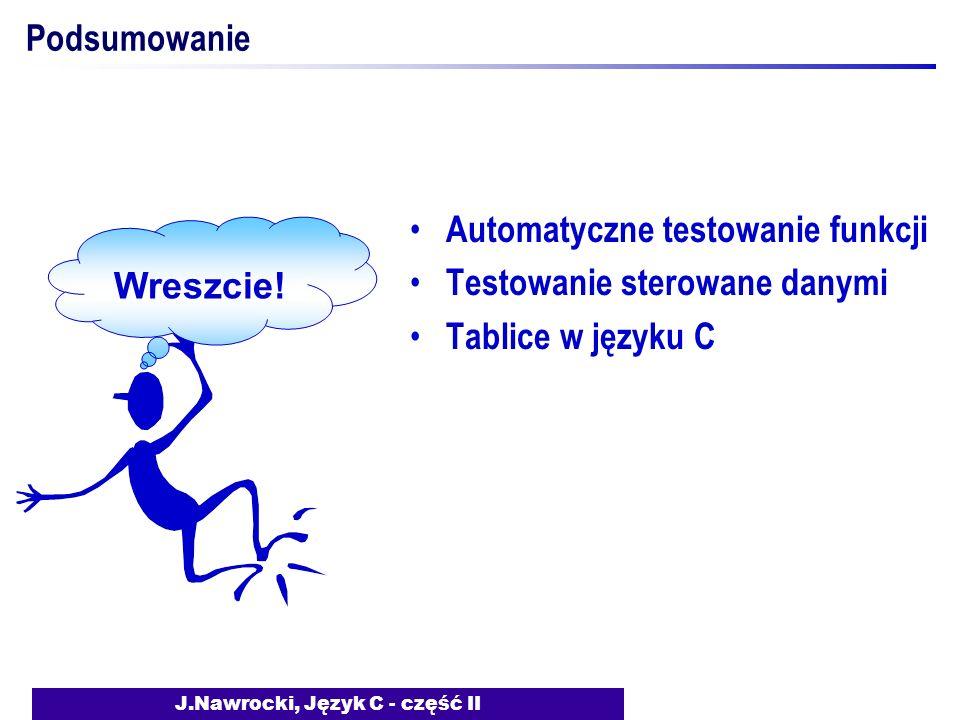J.Nawrocki, Język C - część II Podsumowanie Automatyczne testowanie funkcji Testowanie sterowane danymi Tablice w języku C Wreszcie!