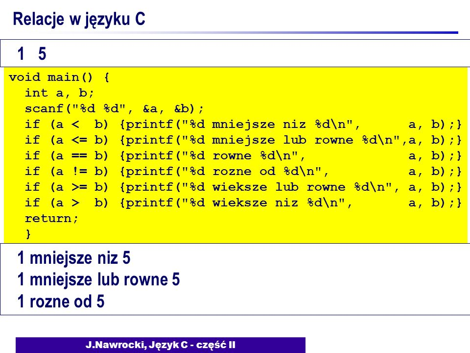 J.Nawrocki, Język C - część II Relacje w języku C void main() { int a, b; scanf( %d %d , &a, &b); if (a < b) {printf( %d mniejsze niz %d\n , a, b);} if (a <= b) {printf( %d mniejsze lub rowne %d\n ,a, b);} if (a == b) {printf( %d rowne %d\n , a, b);} if (a != b) {printf( %d rozne od %d\n , a, b);} if (a >= b) {printf( %d wieksze lub rowne %d\n , a, b);} if (a > b) {printf( %d wieksze niz %d\n , a, b);} return; } 1 5 1 mniejsze niz 5 1 mniejsze lub rowne 5 1 rozne od 5