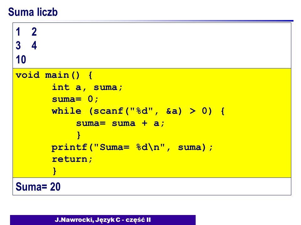 J.Nawrocki, Język C - część II Suma liczb void main() { int a, suma; suma= 0; while (scanf( %d , &a) > 0) { suma= suma + a; } printf( Suma= %d\n , suma); return; } 1 2 3 4 10 Suma= 20