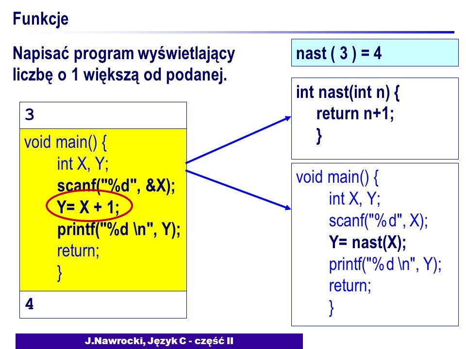 J.Nawrocki, Język C - część II Funkcje nast ( 3 ) = 4 void main() { int X, Y; scanf( %d , &X); Y= X + 1; printf( %d \n , Y); return; } void main() { int X, Y; scanf( %d , X); Y= nast(X); printf( %d \n , Y); return; } int nast(int n) { return n+1; } Napisać program wyświetlający liczbę o 1 większą od podanej.