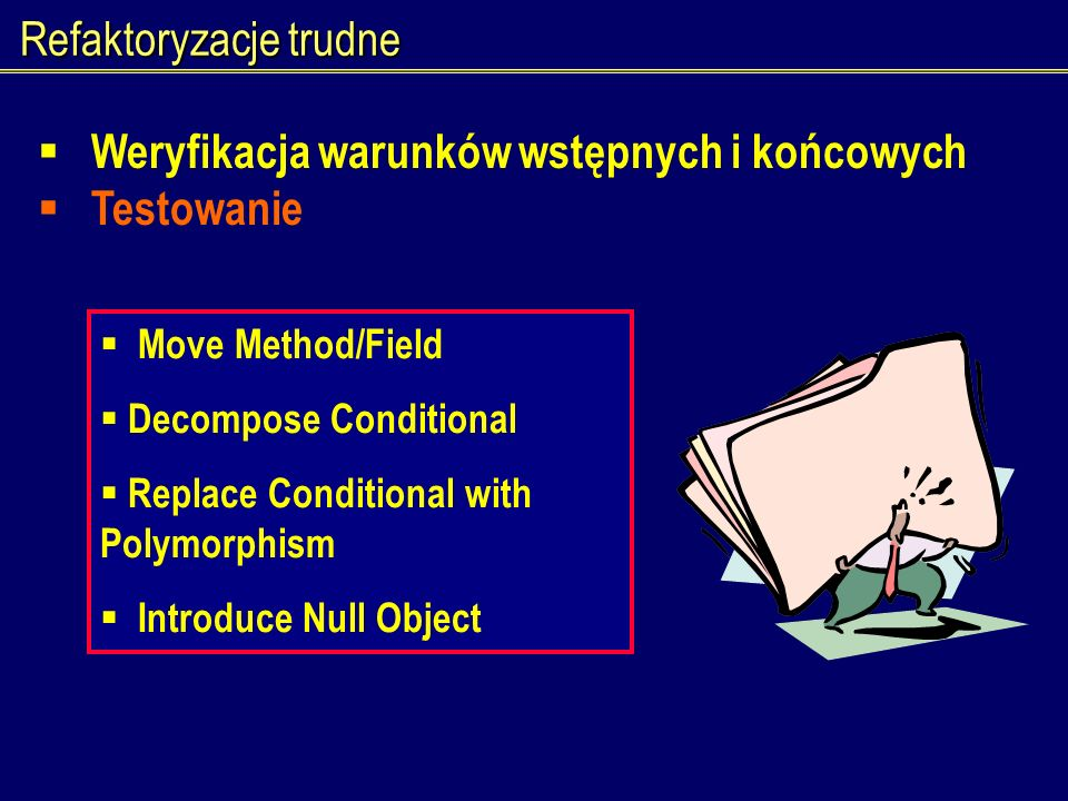 Refaktoryzacje trudne Weryfikacja warunków wstępnych i końcowych Testowanie Move Method/Field Decompose Conditional Replace Conditional with Polymorph