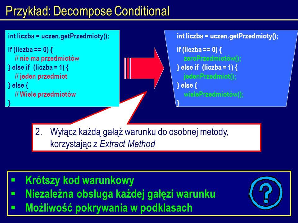 1.Wyłącz sam warunek do osobnej metody 2.Wyłącz każdą gałąź warunku do osobnej metody, korzystając z Extract Method Przykład: Decompose Conditional Kr