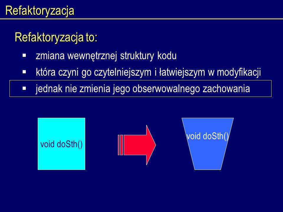 Refaktoryzacja zmiana wewnętrznej struktury kodu void doSth() która czyni go czytelniejszym i łatwiejszym w modyfikacji jednak nie zmienia jego obserw