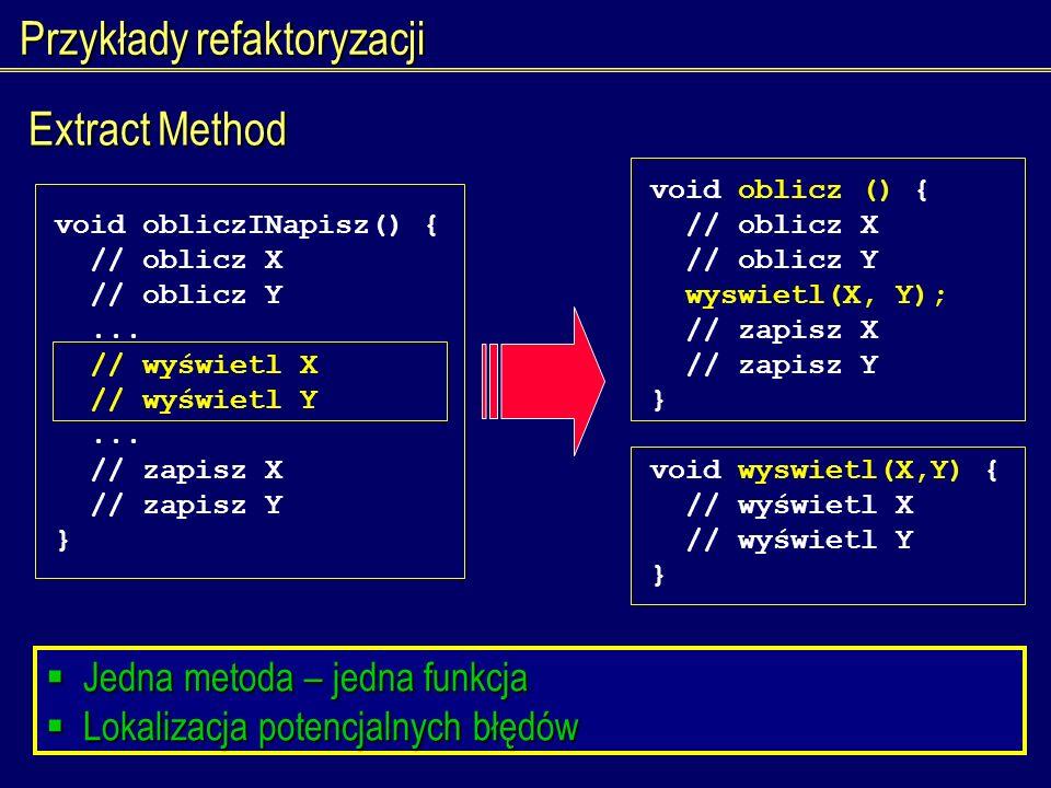 Przykłady refaktoryzacji Extract Method void obliczINapisz() { // oblicz X // oblicz Y... // wyświetl X // wyświetl Y... // zapisz X // zapisz Y } voi