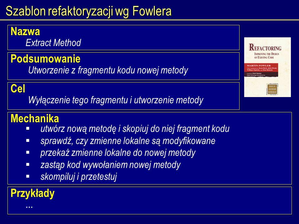 Szablon refaktoryzacji wg Fowlera Nazwa Extract Method Podsumowanie Utworzenie z fragmentu kodu nowej metody Cel Wyłączenie tego fragmentu i utworzeni