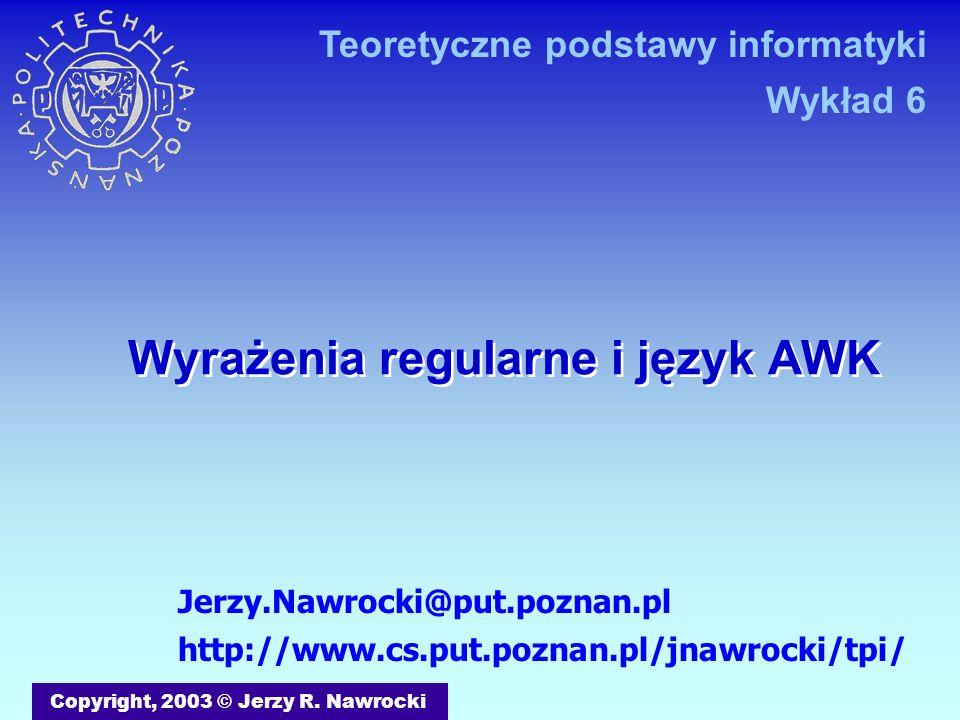 Wyrażenia regularne i język AWK Copyright, 2003 © Jerzy R. Nawrocki Jerzy.Nawrocki@put.poznan.pl http://www.cs.put.poznan.pl/jnawrocki/tpi/ Teoretyczn