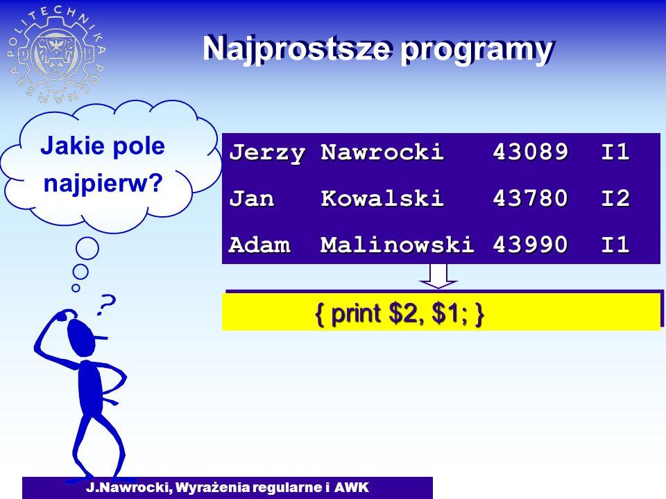 J.Nawrocki, Wyrażenia regularne i AWK Najprostsze programy { print $2, $1; } { print $2, $1; } Jerzy Nawrocki 43089 I1 Jan Kowalski 43780 I2 Adam Mali