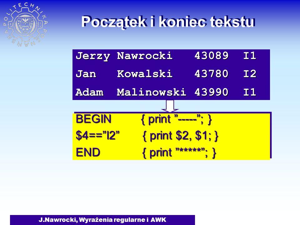 J.Nawrocki, Wyrażenia regularne i AWK Początek i koniec tekstu BEGIN { print -----; } $4==I2 { print $2, $1; } END { print *****; } BEGIN { print ----