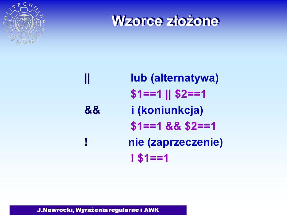 J.Nawrocki, Wyrażenia regularne i AWK Wzorce złożone || lub (alternatywa) $1==1 || $2==1 && i (koniunkcja) $1==1 && $2==1 ! nie (zaprzeczenie) ! $1==1