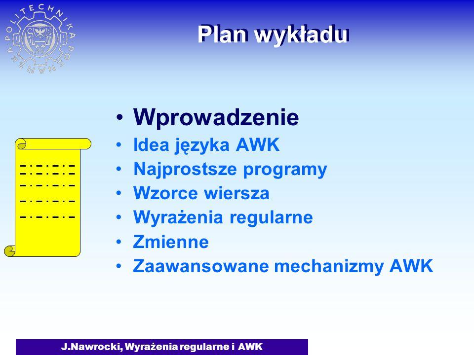 J.Nawrocki, Wyrażenia regularne i AWK Plan wykładu Wprowadzenie Idea języka AWK Najprostsze programy Wzorce wiersza Wyrażenia regularne Zmienne Zaawan