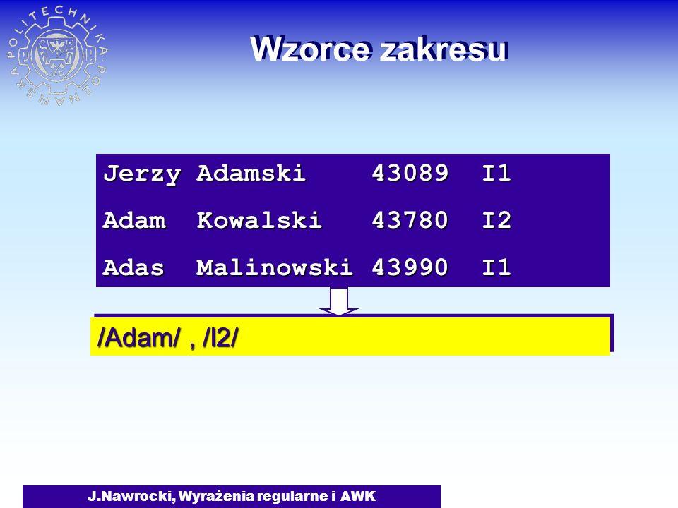 J.Nawrocki, Wyrażenia regularne i AWK Wzorce zakresu Jerzy Adamski 43089 I1 Adam Kowalski 43780 I2 Adas Malinowski 43990 I1 /Adam/, /I2/