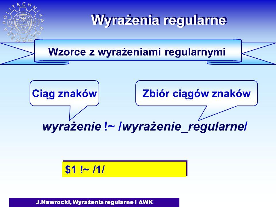 J.Nawrocki, Wyrażenia regularne i AWK Wyrażenia regularne wyrażenie !~ /wyrażenie_regularne/ Ciąg znakówZbiór ciągów znaków Wzorce z wyrażeniami regul