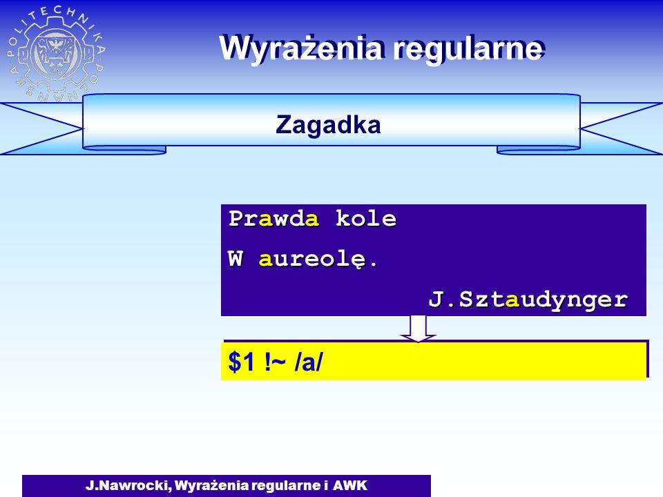 J.Nawrocki, Wyrażenia regularne i AWK Wyrażenia regularne Zagadka $1 !~ /a/ Prawda kole W aureolę. J.Sztaudynger J.Sztaudynger