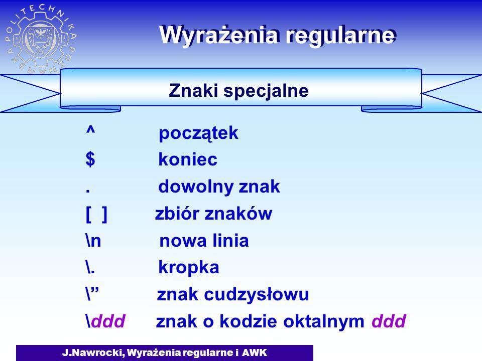 J.Nawrocki, Wyrażenia regularne i AWK Wyrażenia regularne Znaki specjalne ^ początek $ koniec. dowolny znak [ ] zbiór znaków \n nowa linia \. kropka \