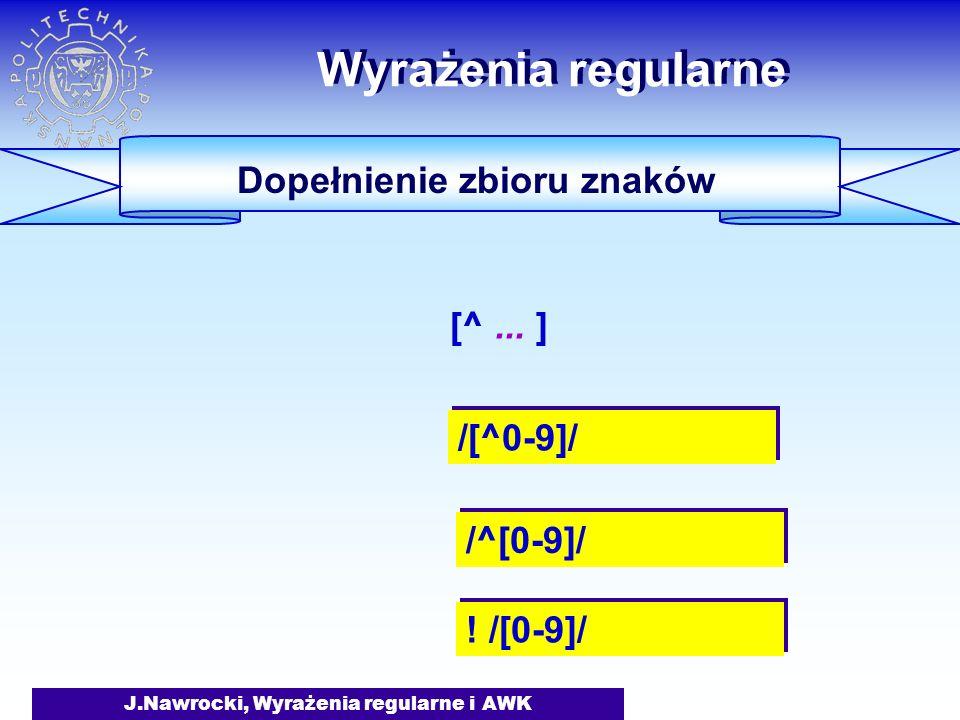 J.Nawrocki, Wyrażenia regularne i AWK Wyrażenia regularne Dopełnienie zbioru znaków /[^0-9]/ /^[0-9]/ [^... ] ! /[0-9]/