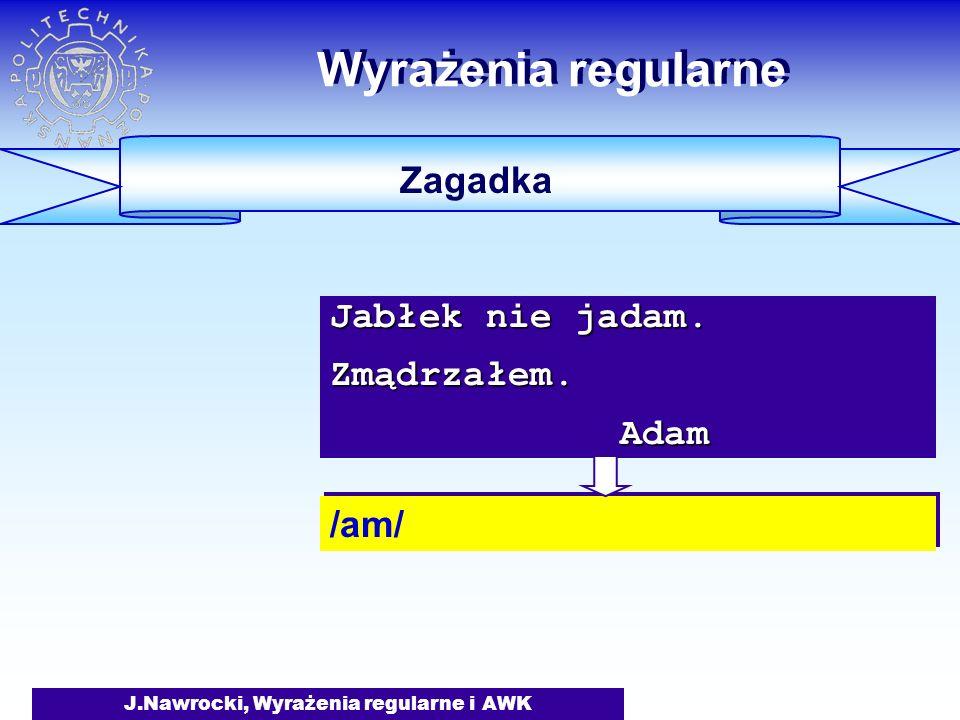J.Nawrocki, Wyrażenia regularne i AWK Wyrażenia regularne Zagadka /am/ Jabłek nie jadam. Zmądrzałem. Adam Adam