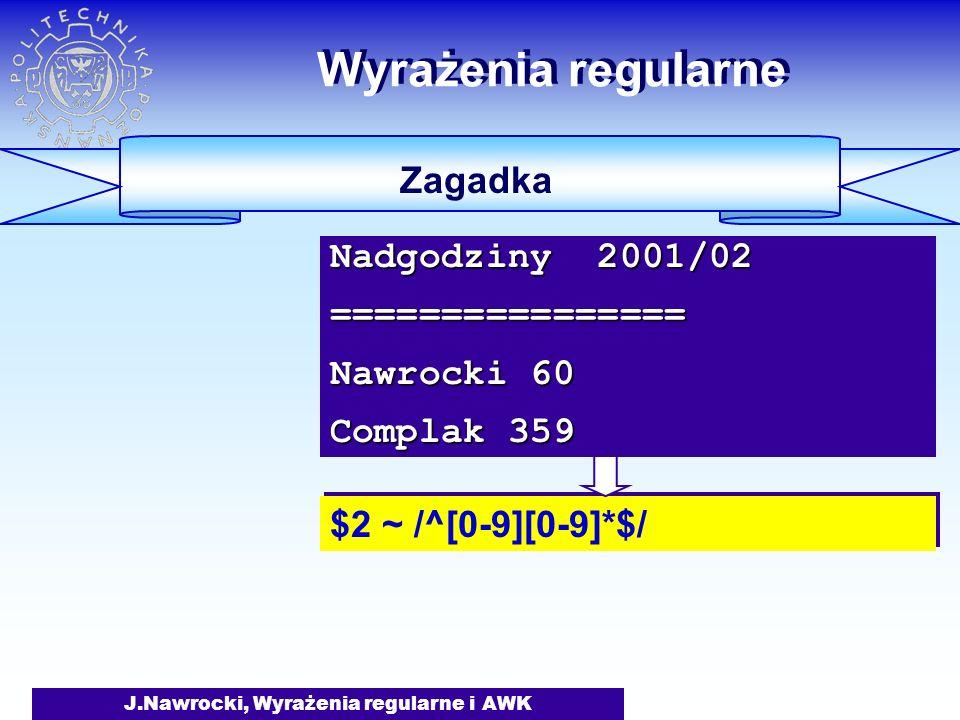 J.Nawrocki, Wyrażenia regularne i AWK Wyrażenia regularne Zagadka $2 ~ /^[0-9][0-9]*$/ Nadgodziny 2001/02 ================ Nawrocki 60 Complak 359