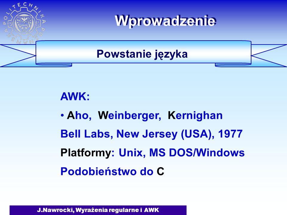 J.Nawrocki, Wyrażenia regularne i AWK Wprowadzenie Powstanie języka AWK: Aho, Weinberger, Kernighan Bell Labs, New Jersey (USA), 1977 Platformy: Unix,