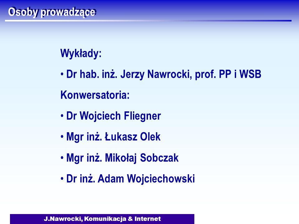 J.Nawrocki, Komunikacja & Internet Osoby prowadzące Wykłady: Dr hab. inż. Jerzy Nawrocki, prof. PP i WSB Konwersatoria: Dr Wojciech Fliegner Mgr inż.