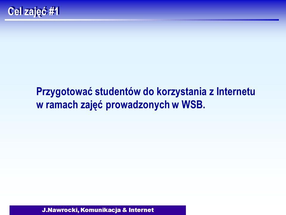 J.Nawrocki, Komunikacja & Internet Cel zajęć #1 Przygotować studentów do korzystania z Internetu w ramach zajęć prowadzonych w WSB.