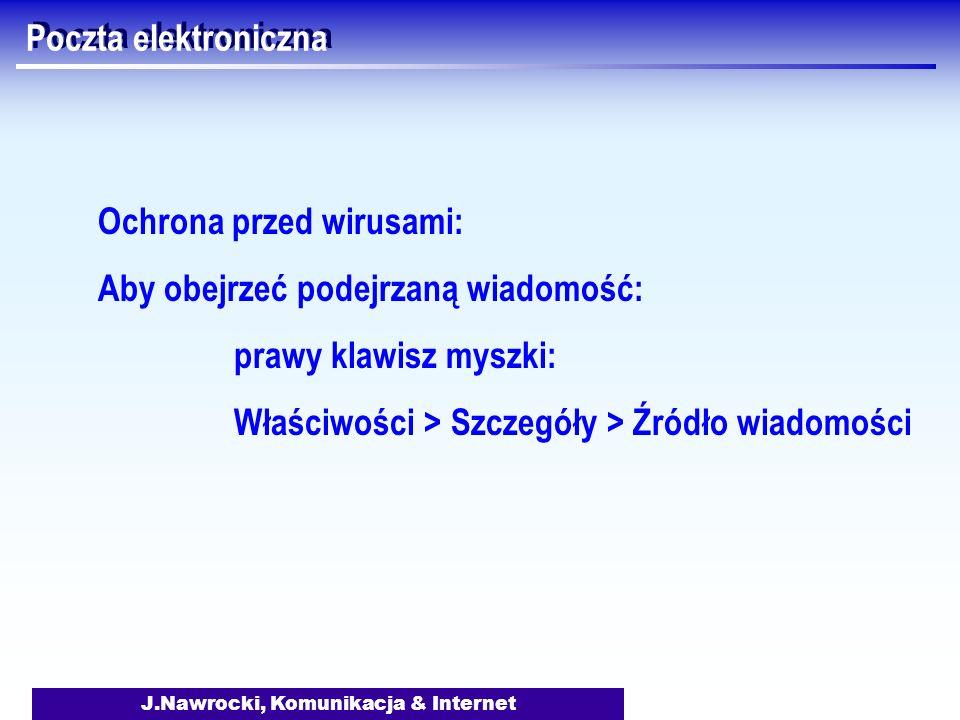 J.Nawrocki, Komunikacja & Internet Poczta elektroniczna Ochrona przed wirusami: Aby obejrzeć podejrzaną wiadomość: prawy klawisz myszki: Właściwości >