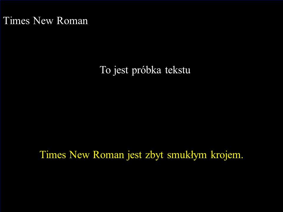 J.Nawrocki, Dokumenty i prezentacje Times New Roman To jest próbka tekstu Times New Roman jest zbyt smukłym krojem.