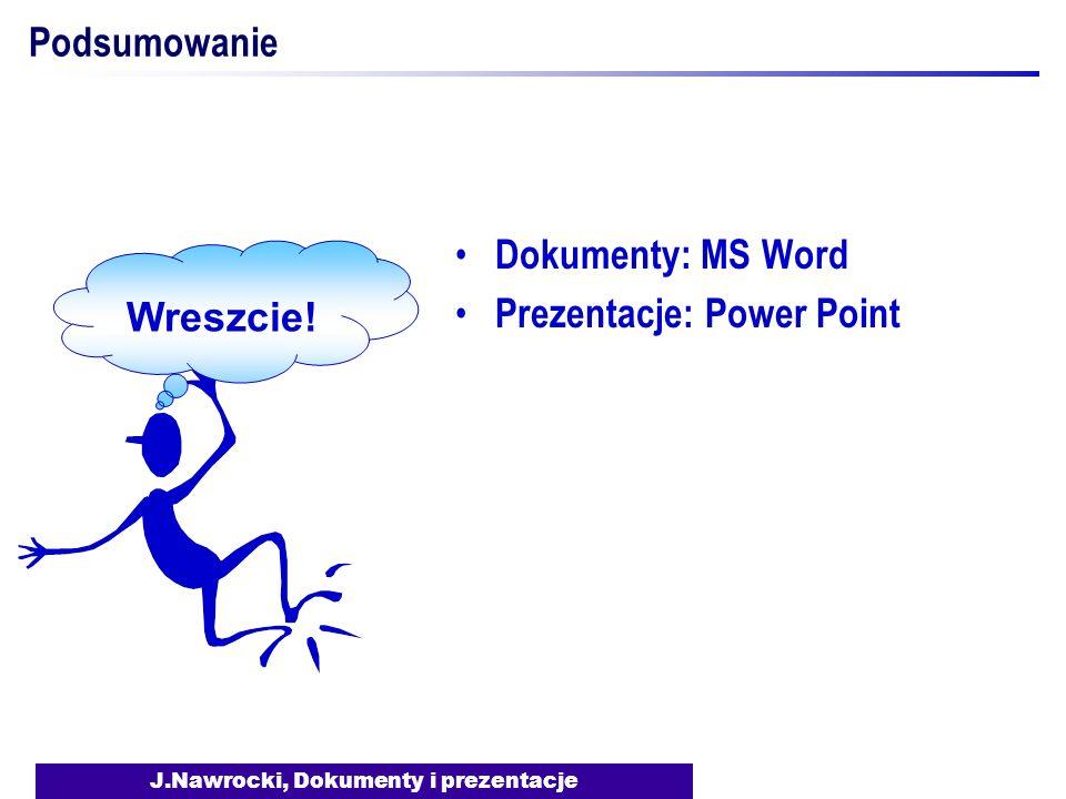 J.Nawrocki, Dokumenty i prezentacje Podsumowanie Dokumenty: MS Word Prezentacje: Power Point Wreszcie!