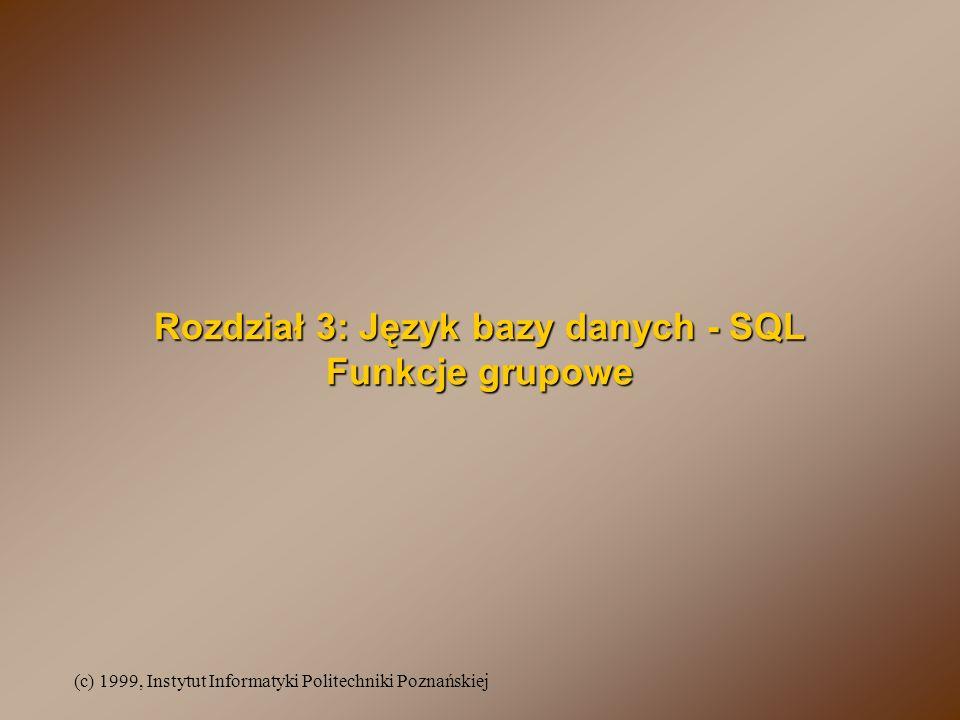 (c) 1999, Instytut Informatyki Politechniki Poznańskiej Rozdział 3: Język bazy danych - SQL Funkcje grupowe