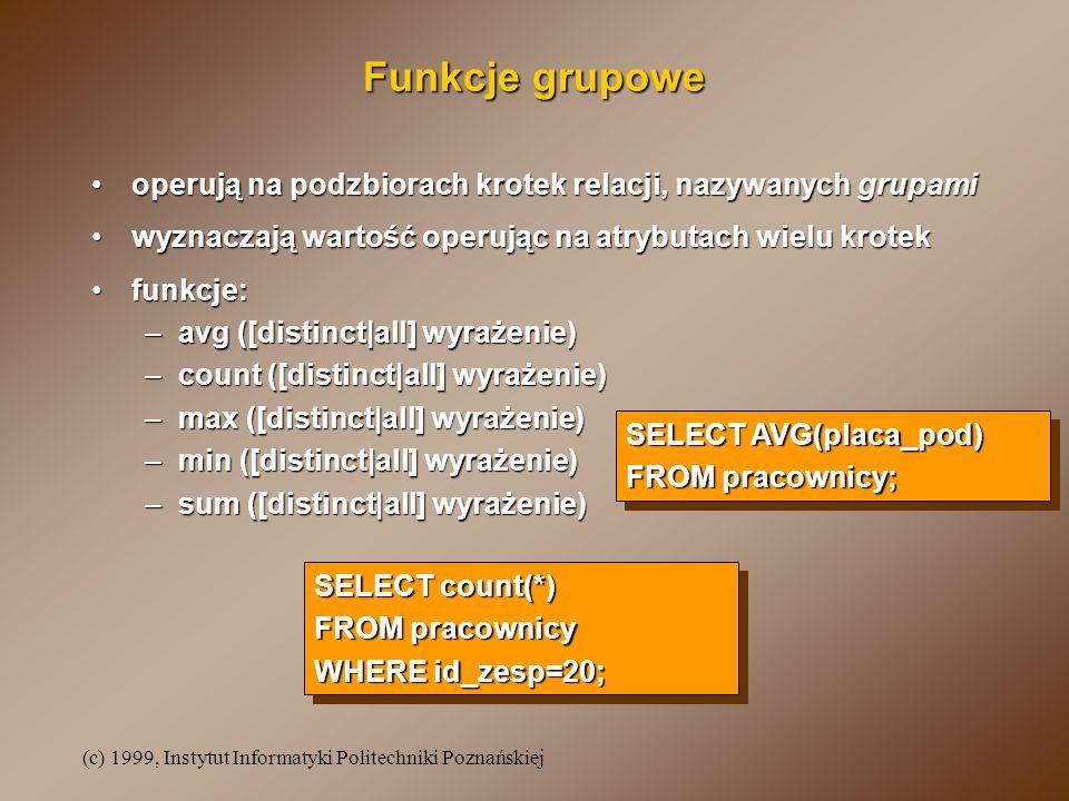 (c) 1999, Instytut Informatyki Politechniki Poznańskiej Funkcje grupowe operują na podzbiorach krotek relacji, nazywanych grupamioperują na podzbiorach krotek relacji, nazywanych grupami wyznaczają wartość operując na atrybutach wielu krotekwyznaczają wartość operując na atrybutach wielu krotek funkcje:funkcje: –avg ([distinct|all] wyrażenie) –count ([distinct|all] wyrażenie) –max ([distinct|all] wyrażenie) –min ([distinct|all] wyrażenie) –sum ([distinct|all] wyrażenie) SELECT AVG(placa_pod) FROM pracownicy; SELECT AVG(placa_pod) FROM pracownicy; SELECT count(*) FROM pracownicy WHERE id_zesp=20; SELECT count(*) FROM pracownicy WHERE id_zesp=20;