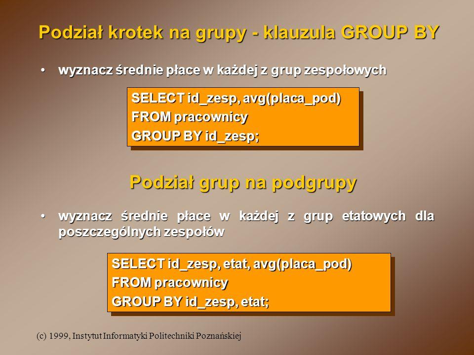 (c) 1999, Instytut Informatyki Politechniki Poznańskiej Podział krotek na grupy - klauzula GROUP BY SELECT id_zesp, avg(placa_pod) FROM pracownicy GROUP BY id_zesp; SELECT id_zesp, avg(placa_pod) FROM pracownicy GROUP BY id_zesp; wyznacz średnie płace w każdej z grup zespołowychwyznacz średnie płace w każdej z grup zespołowych wyznacz średnie płace w każdej z grup etatowych dla poszczególnych zespołówwyznacz średnie płace w każdej z grup etatowych dla poszczególnych zespołów SELECT id_zesp, etat, avg(placa_pod) FROM pracownicy GROUP BY id_zesp, etat; SELECT id_zesp, etat, avg(placa_pod) FROM pracownicy GROUP BY id_zesp, etat; Podział grup na podgrupy