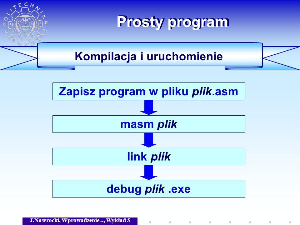 J.Nawrocki, Wprowadzenie.., Wykład 5 Prosty program Kompilacja i uruchomienie Zapisz program w pliku plik.asm masm pliklink plik debug plik.exe