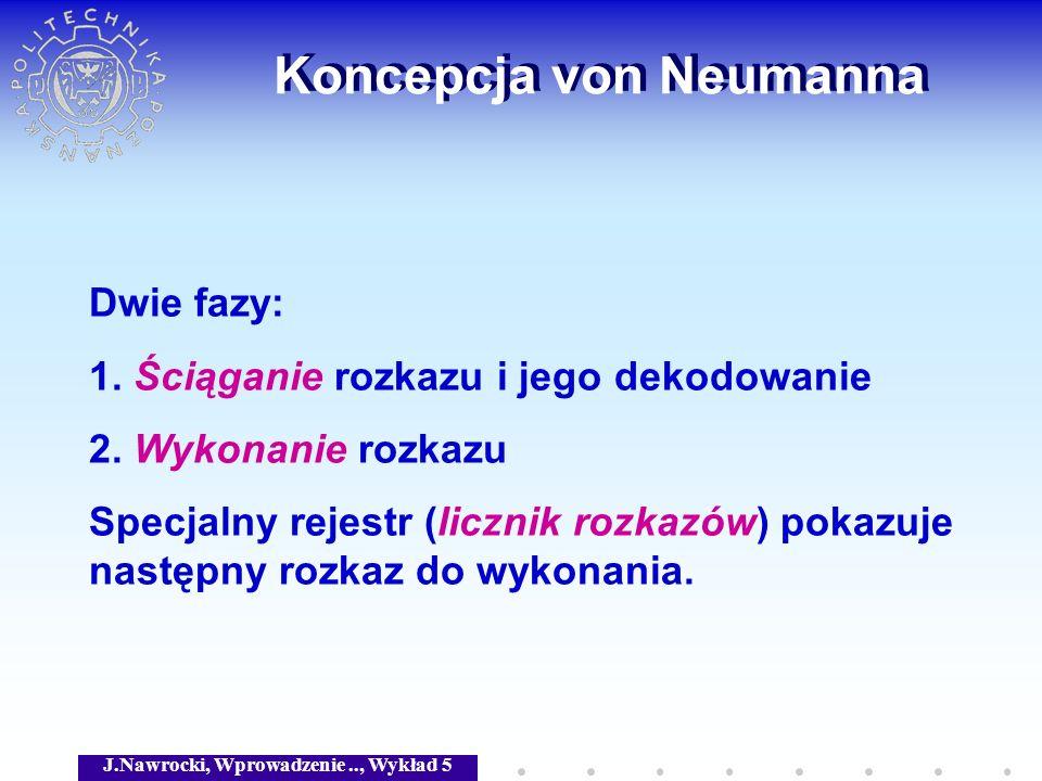 J.Nawrocki, Wprowadzenie.., Wykład 5 Koncepcja von Neumanna Dwie fazy: 1. Ściąganie rozkazu i jego dekodowanie 2. Wykonanie rozkazu Specjalny rejestr