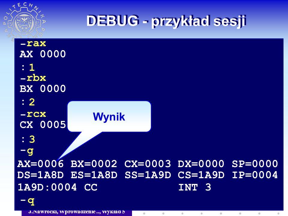 J.Nawrocki, Wprowadzenie.., Wykład 5 DEBUG - przykład sesji Wynik - rax AX 0000 1 - rbx BX 0000 2 - rcx CX 0005 3 : : : - g AX=0006 BX=0002 CX=0003 DX