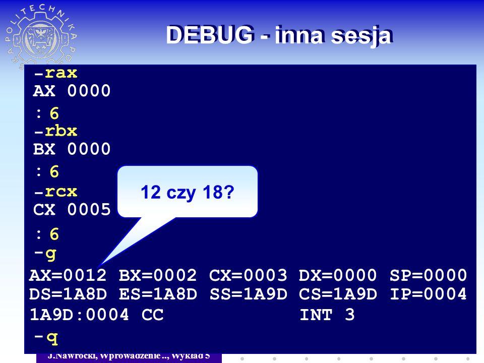 J.Nawrocki, Wprowadzenie.., Wykład 5 DEBUG - inna sesja - rax AX 0000 6 - rbx BX 0000 6 - rcx CX 0005 6 : : : - g AX=0012 BX=0002 CX=0003 DX=0000 SP=0