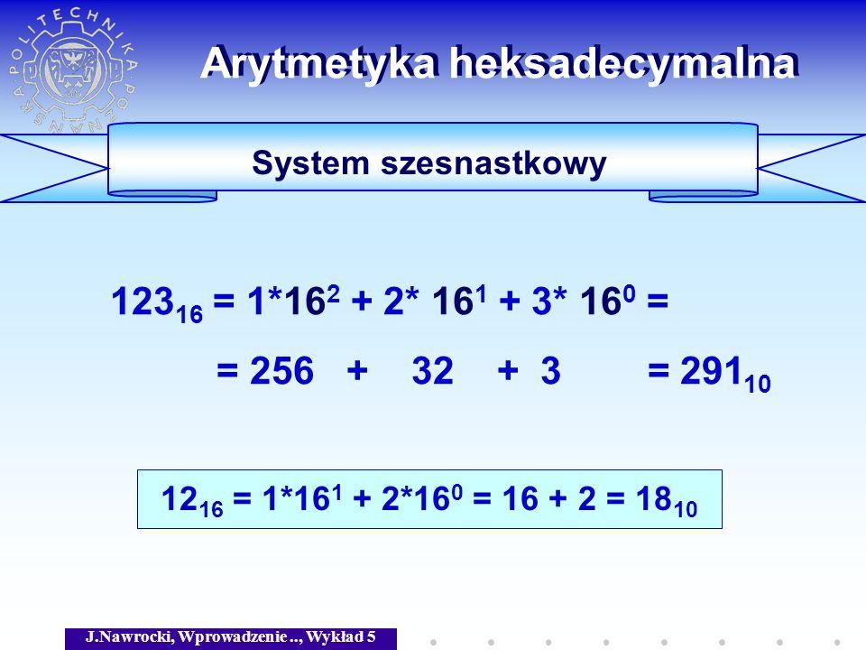 J.Nawrocki, Wprowadzenie.., Wykład 5 Arytmetyka heksadecymalna System szesnastkowy 123 16 = 1*16 2 + 2* 16 1 + 3* 16 0 = = 256 + 32 + 3 = 291 10 12 16