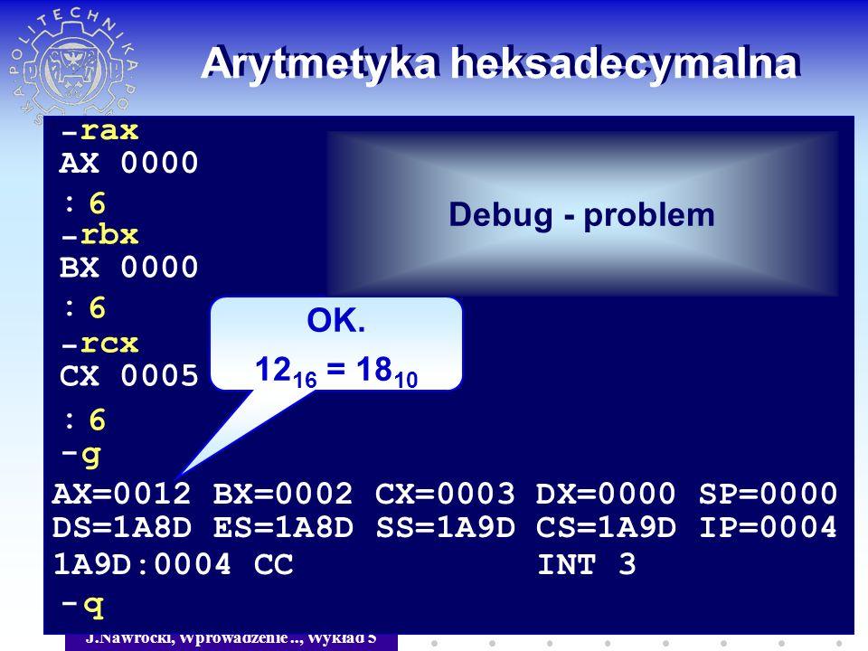 J.Nawrocki, Wprowadzenie.., Wykład 5 Arytmetyka heksadecymalna - rax AX 0000 6 - rbx BX 0000 6 - rcx CX 0005 6 : : : -g AX=0012 BX=0002 CX=0003 DX=000