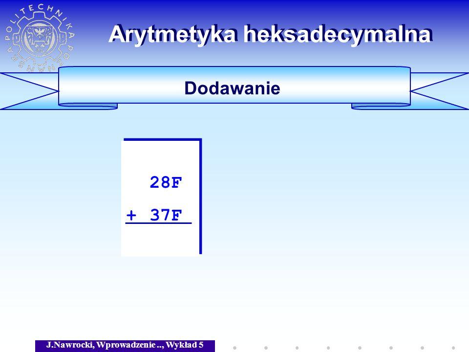 J.Nawrocki, Wprowadzenie.., Wykład 5 Arytmetyka heksadecymalna Dodawanie 28F + 37F 28F + 37F