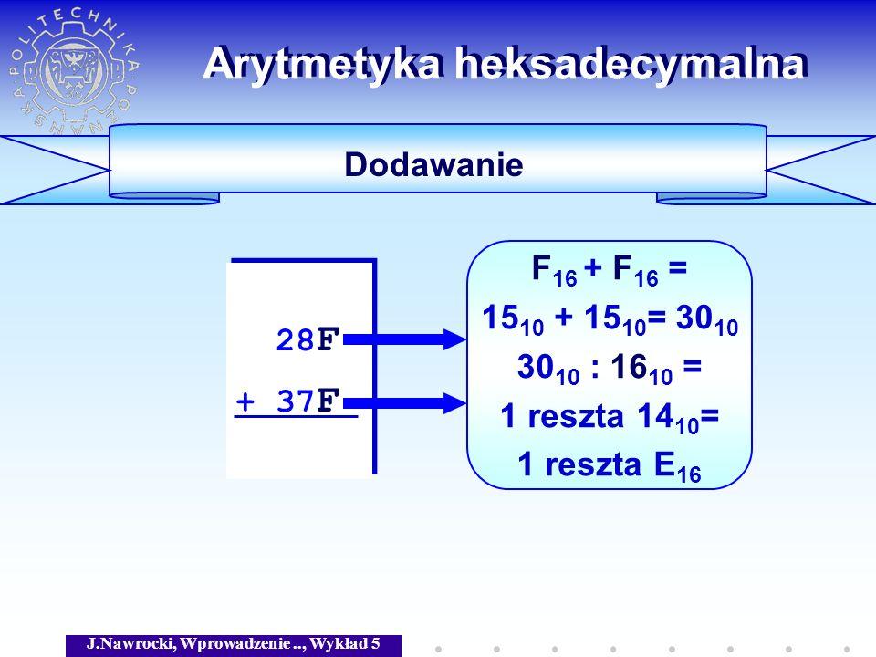 J.Nawrocki, Wprowadzenie.., Wykład 5 Arytmetyka heksadecymalna Dodawanie 28 F + 37 F 28 F + 37 F F 16 + F 16 = 15 10 + 15 10 = 30 10 30 10 : 16 10 = 1