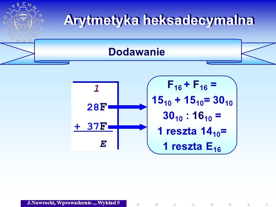 J.Nawrocki, Wprowadzenie.., Wykład 5 Arytmetyka heksadecymalna Dodawanie 1 28 F + 37 F E 1 28 F + 37 F E F 16 + F 16 = 15 10 + 15 10 = 30 10 30 10 : 1