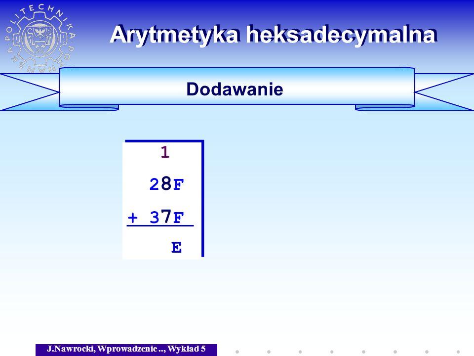 J.Nawrocki, Wprowadzenie.., Wykład 5 Arytmetyka heksadecymalna Dodawanie 1 2 8 F + 3 7 F E 1 2 8 F + 3 7 F E