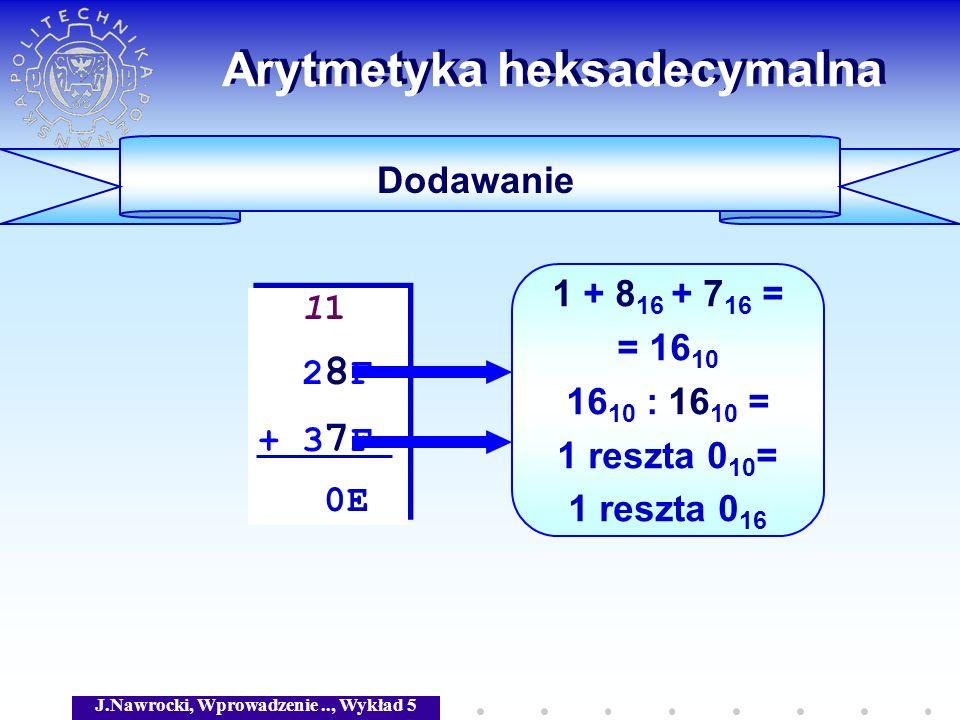 J.Nawrocki, Wprowadzenie.., Wykład 5 Arytmetyka heksadecymalna Dodawanie 11 2 8 F + 3 7 F 0E 11 2 8 F + 3 7 F 0E 1 + 8 16 + 7 16 = = 16 10 16 10 : 16