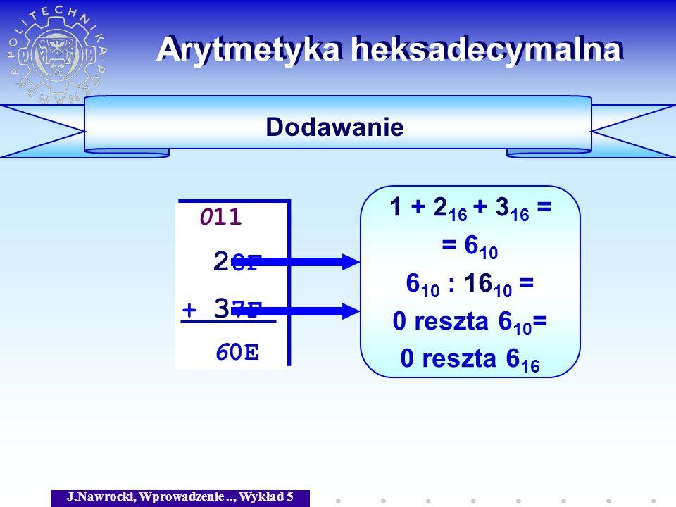 J.Nawrocki, Wprowadzenie.., Wykład 5 Arytmetyka heksadecymalna Dodawanie 011 2 8F + 3 7F 60E 011 2 8F + 3 7F 60E 1 + 2 16 + 3 16 = = 6 10 6 10 : 16 10