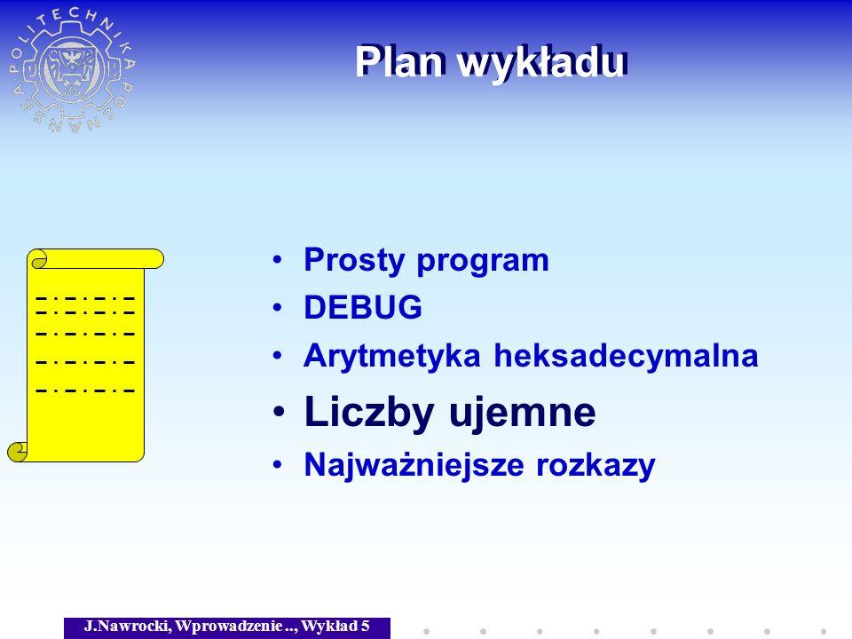 J.Nawrocki, Wprowadzenie.., Wykład 5 Plan wykładu Prosty program DEBUG Arytmetyka heksadecymalna Liczby ujemne Najważniejsze rozkazy