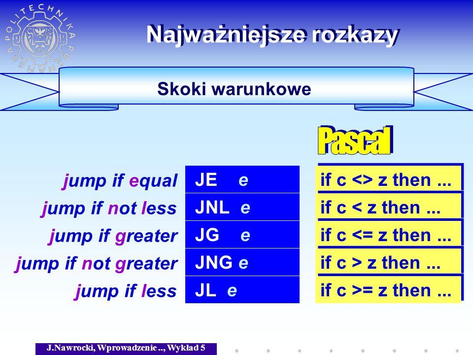 J.Nawrocki, Wprowadzenie.., Wykład 5 Skoki warunkowe Najważniejsze rozkazy JE e jump if equal if c <> z then... JNL e jump if not less if c < z then..
