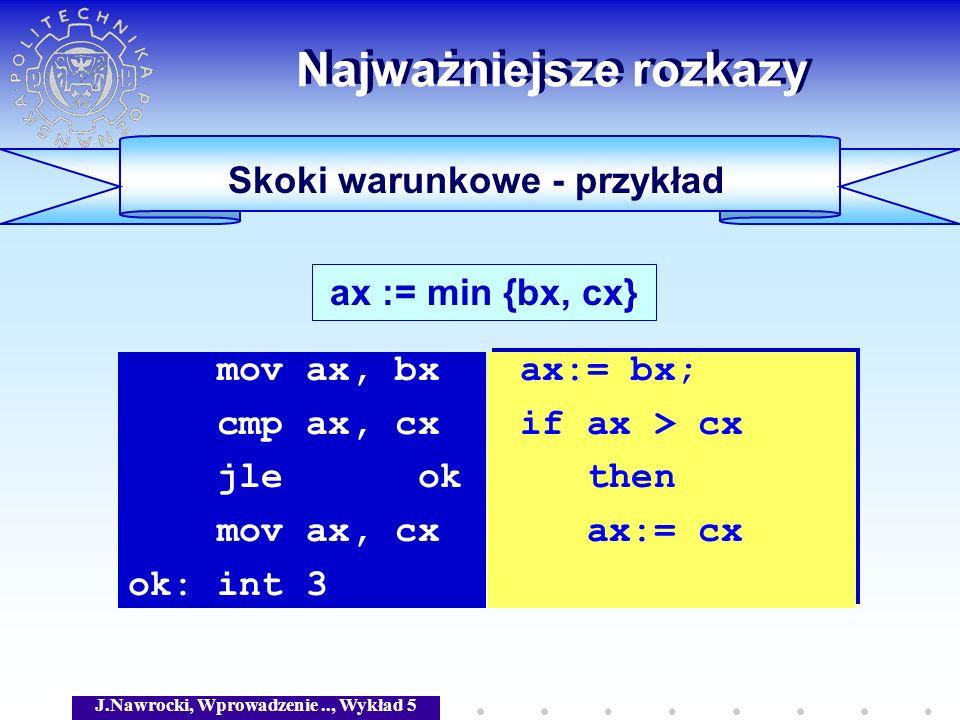 J.Nawrocki, Wprowadzenie.., Wykład 5 Skoki warunkowe - przykład Najważniejsze rozkazy ax := min {bx, cx} mov ax, bx cmp ax, cx jle ok mov ax, cx ok: i