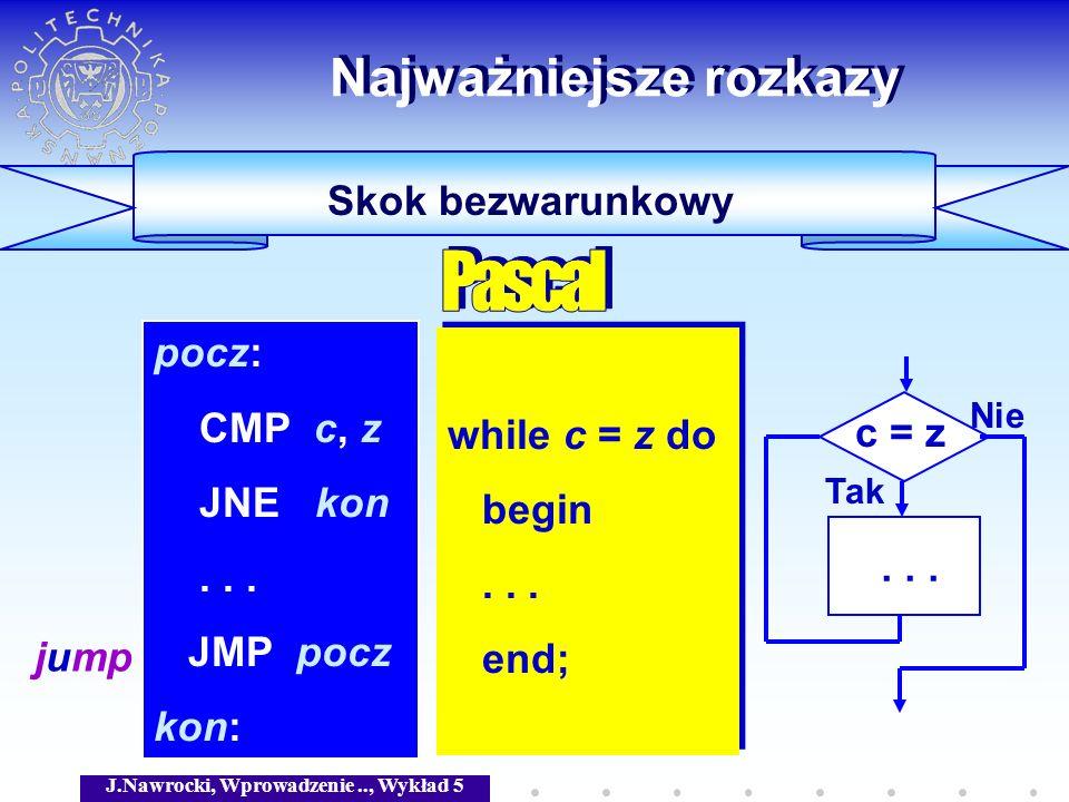 J.Nawrocki, Wprowadzenie.., Wykład 5 Skok bezwarunkowy Najważniejsze rozkazy while c = z do begin... end; while c = z do begin... end; pocz: CMP c, z