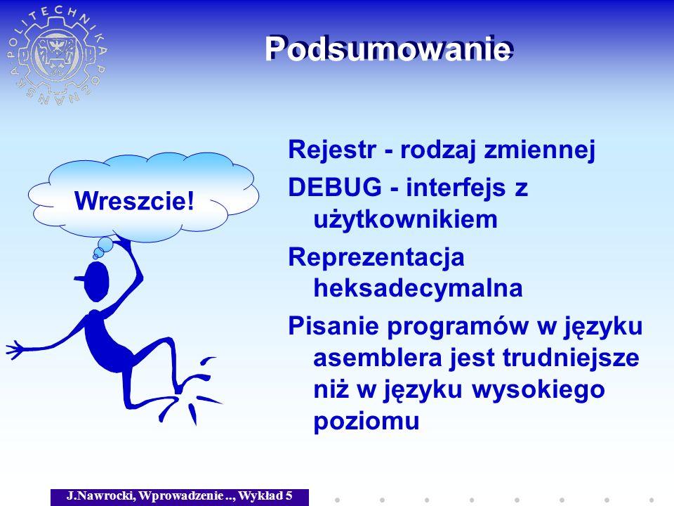 J.Nawrocki, Wprowadzenie.., Wykład 5 Podsumowanie Rejestr - rodzaj zmiennej DEBUG - interfejs z użytkownikiem Reprezentacja heksadecymalna Pisanie pro