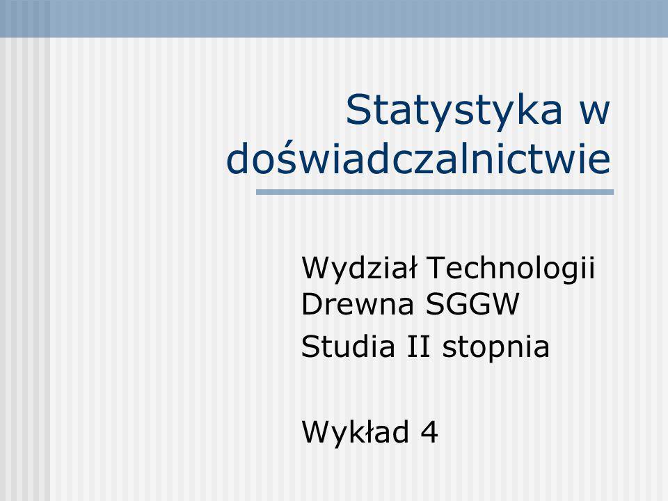 Statystyka w doświadczalnictwie Wydział Technologii Drewna SGGW Studia II stopnia Wykład 4